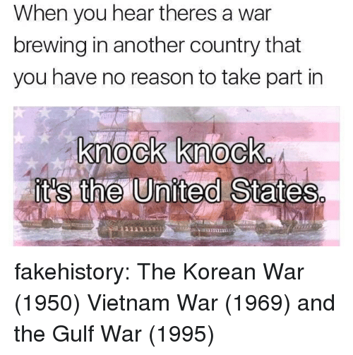 vietnam war: When you hear theres a war  brewing in another country that  you have no reason to take part in  knock knock  it's the United States  1131111 fakehistory:  The Korean War (1950) Vietnam War (1969) and the Gulf War (1995)
