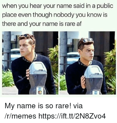 Af, Memes, and Rare: when you hear your name said in a public  place even though nobody you know is  there and your name is rare af My name is so rare! via /r/memes https://ift.tt/2N8Zvo4