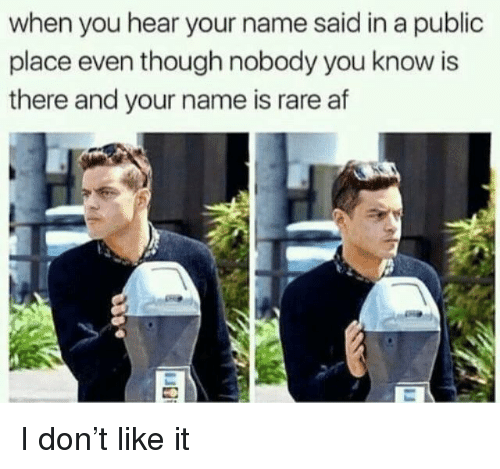 Af, Rare, and Name: when you hear your name said in a public  place even though nobody you know is  there and your name is rare af I don't like it