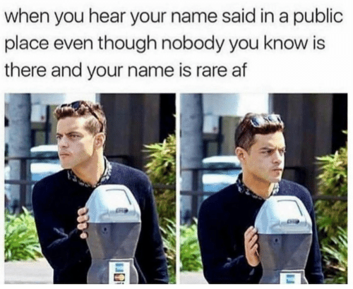 Af, Rare, and Name: when you hear your name said in a public  place even though nobody you know is  there and your name is rare af