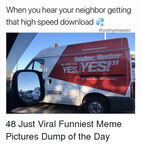 "Meme, Pictures, and Yes: When you hear your neighbor getting  that high speed download  @prettypleasesir  53  YES, YES!""  o r  rl have what she's having""  0800 052 1111 48 Just Viral Funniest Meme Pictures Dump of the Day"