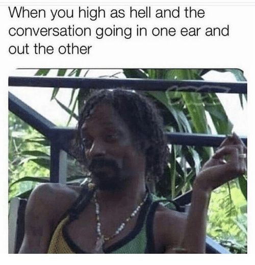 Hell, One, and You: When you high as hell and the  conversation going in one ear and  out the other
