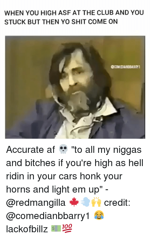"""Af, Cars, and Club: WHEN YOU HIGH ASF AT THE CLUB AND YOU  STUCK BUT THEN YO SHIT COME ON  @COMEDIANB8ARRY1 Accurate af 💀 """"to all my niggas and bitches if you're high as hell ridin in your cars honk your horns and light em up"""" - @redmangilla 🍁💨🙌 credit: @comedianbbarry1 😂 lackofbillz 💵💯"""