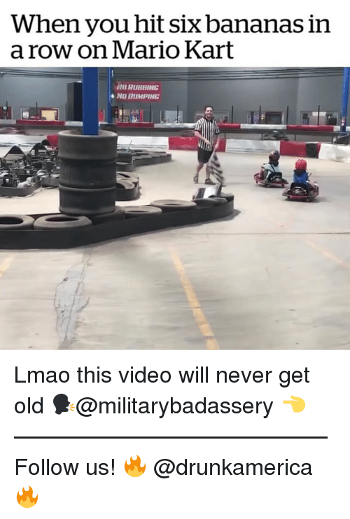 Lmao, Mario Kart, and Memes: When you hit six bananas in  a row on Mario Kart  NO RUBBING Lmao this video will never get old 🗣@militarybadassery 👈 —————————————— Follow us! 🔥 @drunkamerica 🔥