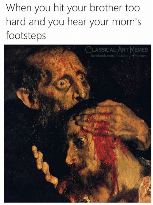 classical art memes: When you hit your brother too  hard and you hear your mom's  footsteps  CLASSICAL ART MEMES  facebook.com/elassicalartmemes: