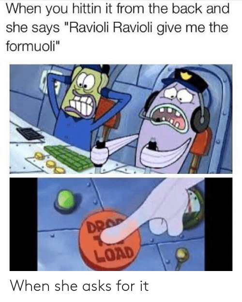 """Formuoli: When you hittin it from the back and  she says """"Ravioli Ravioli give me the  formuoli""""  DR  LOAD When she asks for it"""