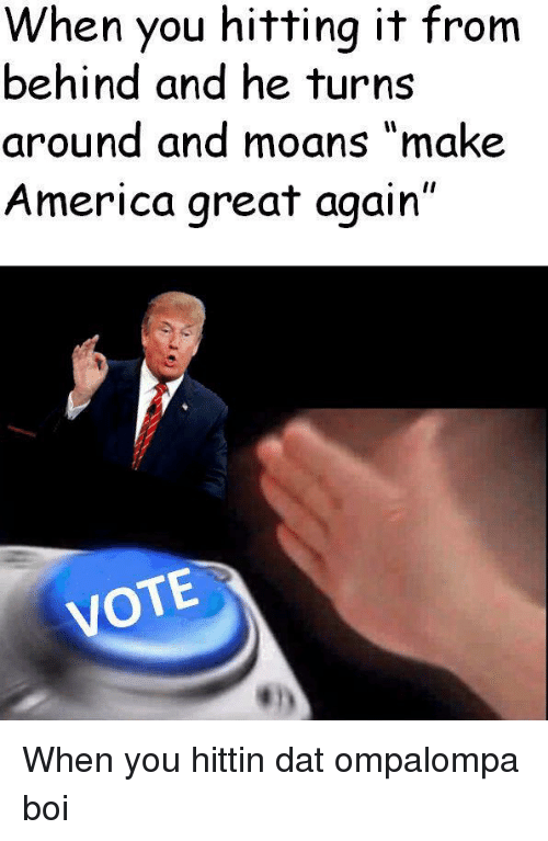 "America, Boi, and Dat: When you hitting it from  behind and he turns  around and moans ""make  America great again  VOTE <p>When you hittin dat ompalompa boi</p>"