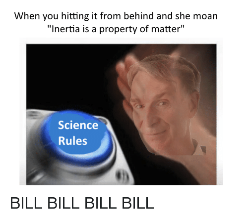 """When You Hitting It From Behind: When you hitting it from behind and she moan  """"Inertia is a property of matter""""  Science  Rules <p>BILL BILL BILL BILL</p>"""