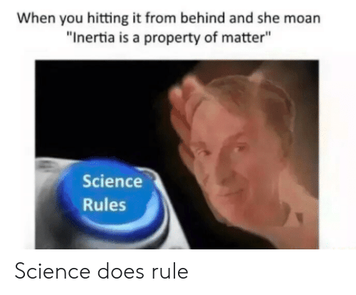 """When You Hitting It From Behind: When you hitting it from behind and she moan  """"Inertia is a property of matter""""  Science  Rules Science does rule"""