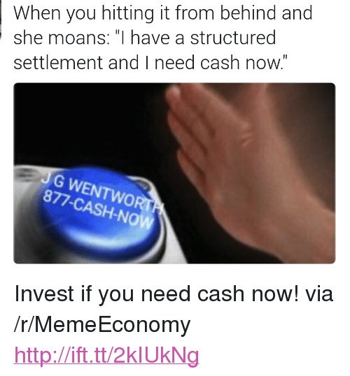 "Http, Invest, and Via: When you hitting it from behind and  she moans: ""I have a structured  settlement and I need cash now.  G WENTWOR  877-CASH-NO <p>Invest if you need cash now! via /r/MemeEconomy <a href=""http://ift.tt/2kIUkNg"">http://ift.tt/2kIUkNg</a></p>"