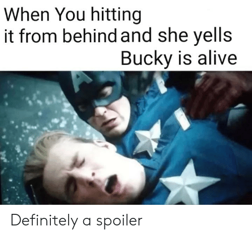 When You Hitting It From Behind: When You hitting  it from behind and she yells  Bucky is alive Definitely a spoiler