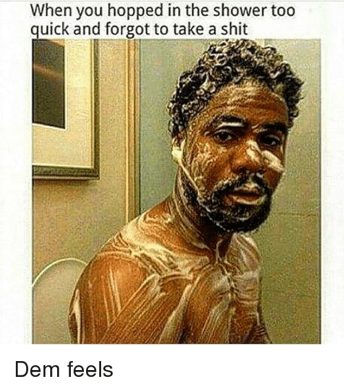 Dem Feels: When you hopped in the shower too  quick and forgot to take a shit Dem feels