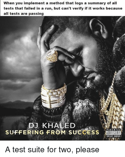 DJ Khaled, Run, and Test: When you implement a method that logs a summary of all  tests that failed in a run, but can't verify if it works because  all tests are passing  2OaD  DJ KHALED  SUFFERING FROM SUCCESS AD  ADVISORY  EIPLICIT CONIENT A test suite for two, please