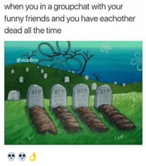 your funny: when you in a groupchat with your  funny friends and you have eachother  dead all the time  dins  RTP 💀💀👌