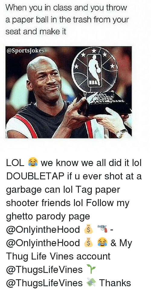 Thug Life Vines: When you in class and you throw  a paper ball in the trash from your  seat and make it  @SportsUokesi  ONNY. LOL 😂 we know we all did it lol DOUBLETAP if u ever shot at a garbage can lol Tag paper shooter friends lol Follow my ghetto parody page @OnlyintheHood 💰 🔫 - @OnlyintheHood 💰 😂 & My Thug Life Vines account @ThugsLifeVines 🌱 @ThugsLifeVines 💸 Thanks