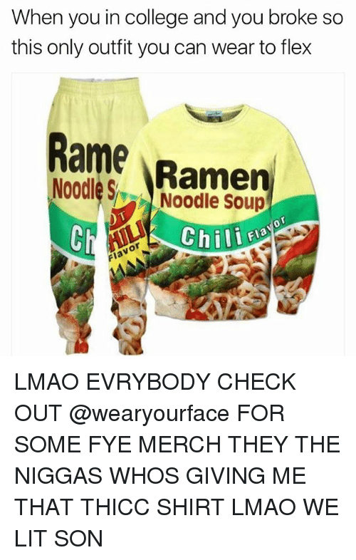 Flexes: When you in college and you broke so  this only outfit you can wear to flex  Ramp  Noodles  A Noodle Soup  Chili LMAO EVRYBODY CHECK OUT @wearyourface FOR SOME FYE MERCH THEY THE NIGGAS WHOS GIVING ME THAT THICC SHIRT LMAO WE LIT SON