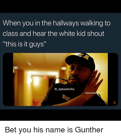 "worldstarhiphop.com: When you in the hallways walking to  class and hear the white kid shout  ""this is it guys""  @_djakademiks  WORLDSTARHIPHOP COM Bet you his name is Gunther"