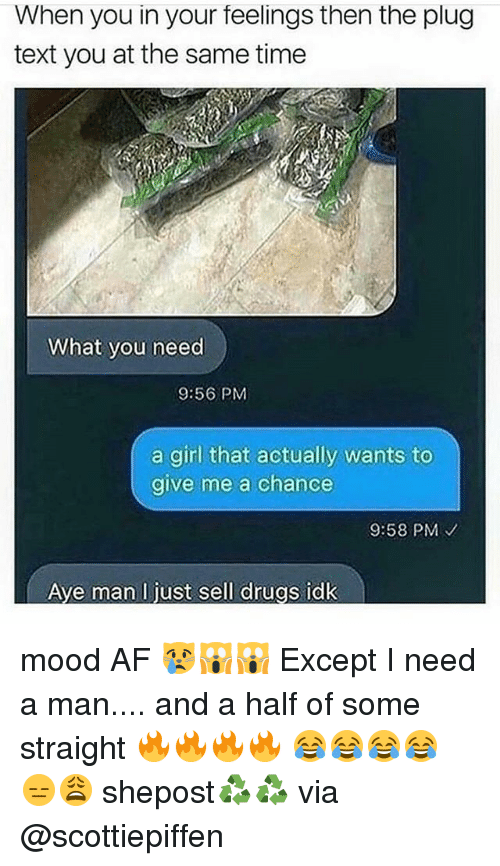 afs: When you in your feelings then the plug  text you at the same time  What you need  9:56 PM  a girl that actually wants to  give me a chance  9:58 PM  Ave man l just sell drugs idk mood AF 😿🙀🙀 Except I need a man.... and a half of some straight 🔥🔥🔥🔥 😂😂😂😂 😑😩 shepost♻♻ via @scottiepiffen