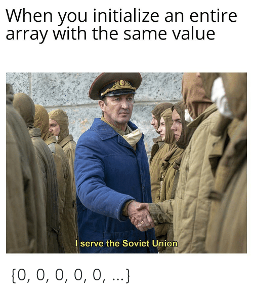 array: When you initialize an entire  array with the same value  I serve the Soviet Union {0, 0, 0, 0, 0, …}