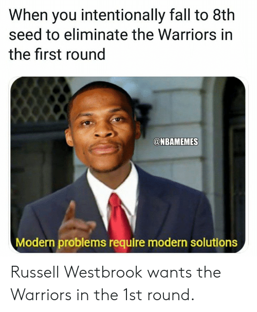 Fall, Nba, and Russell Westbrook: When you intentionally fall to 8th  seed to eliminate the Warriors in  the first round  @NBAMEMES  Modern problems require modern solutions Russell Westbrook wants the Warriors in the 1st round.