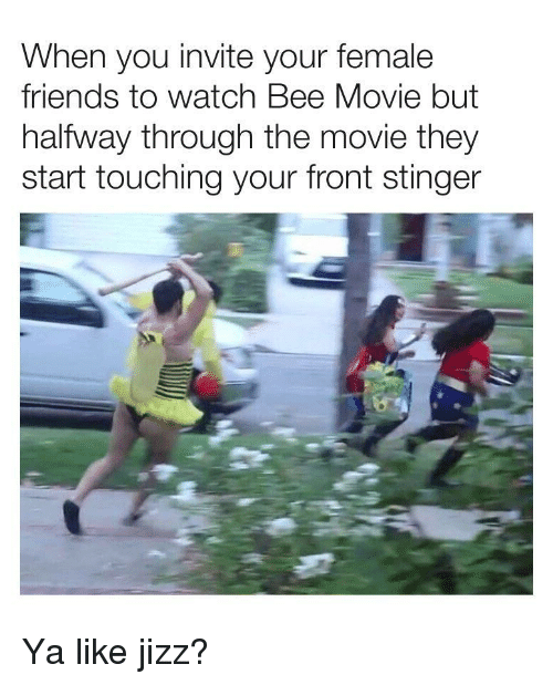 jizz: When you invite your female  friends to watch Bee Movie but  halfway through the movie they  start touching your front stinger Ya like jizz?