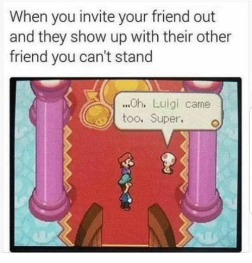 Super, Luigi, and Friend: When you invite your friend out  and they show up with their other  friend you can't stand  ...Oh. Luigi came  too. Super.o
