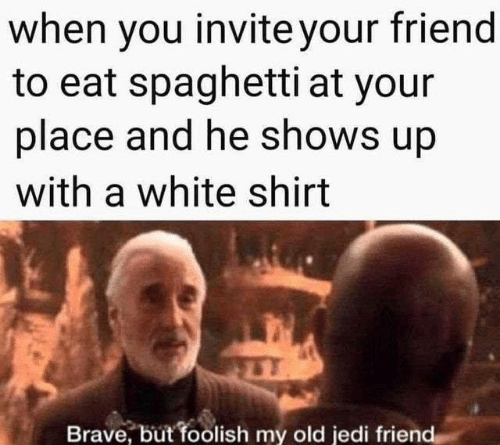 foolish: when you invite your friend  to eat spaghetti at your  place and he shows up  with a white shirt  Brave, but foolish my old jedi friend