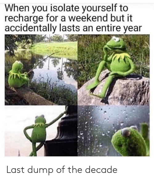 weekend: When you isolate yourself to  recharge for a weekend but it  accidentally lasts an entire year Last dump of the decade