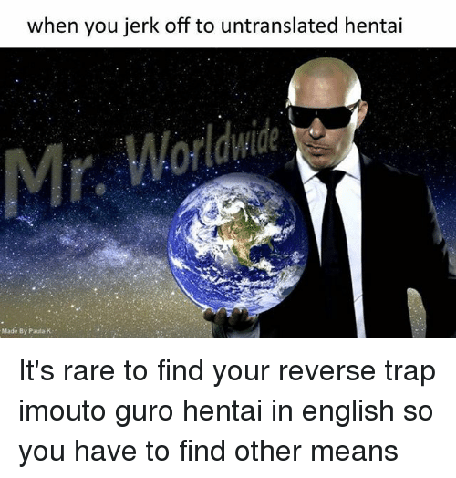 Jerkings: when you jerk off to untranslated hentai  Made By Paula K It's rare to find your reverse trap imouto guro hentai in english so you have to find other means