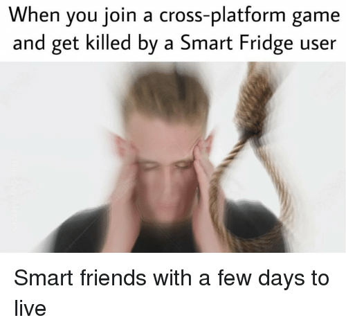 Gamely: When you join a cross-platform game  and get killed by a Smart Fridge user Smart friends with a few days to live