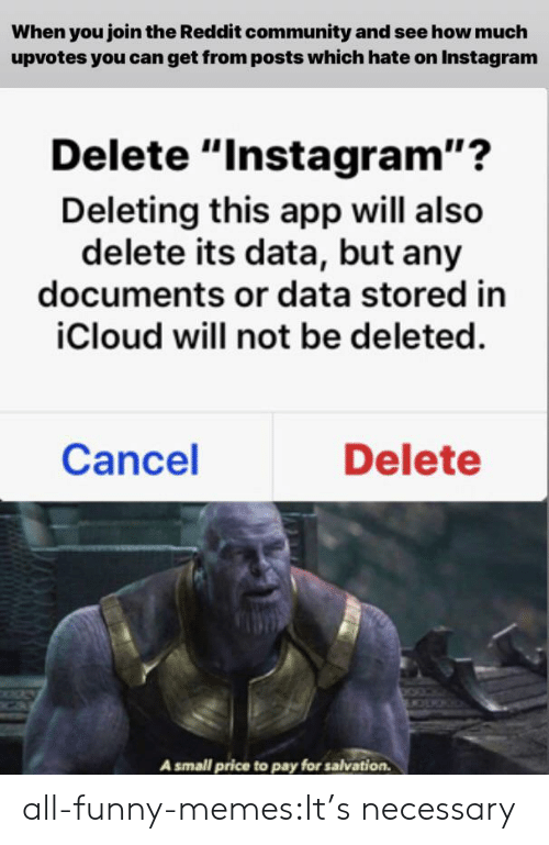 "Funny Memes Tumblr: When you join the Reddit community and see how much  upvotes you can get from posts which hate on Instagram  Delete ""Instagram""?  Deleting this app will also  delete its data, but any  documents or data stored in  iCloud will not be deleted.  Cancel  Delete  A small price to pay for salvation all-funny-memes:It's necessary"