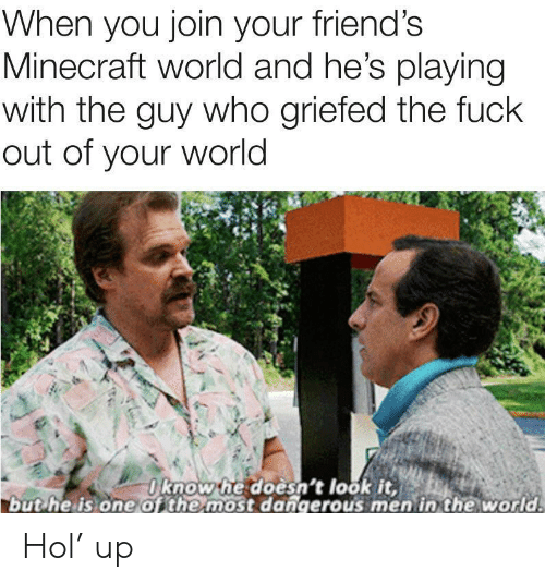 Friends, Minecraft, and Fuck: When you join your friend's  Minecraft world and he's playing  with the guy who griefed the fuck  out of your world  Oknow he doesn't look it,  but he is one of the most dangerous men in the world. Hol' up