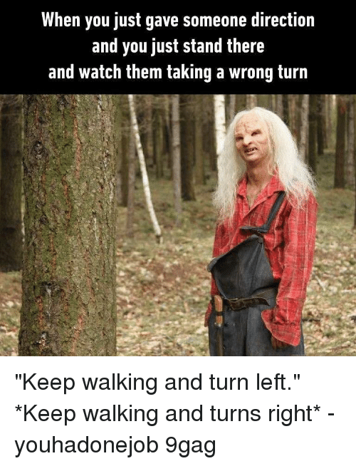 "turn left: When you just gave someone direction  and you just stand there  and watch them taking a wrong turn ""Keep walking and turn left."" *Keep walking and turns right* - youhadonejob 9gag"
