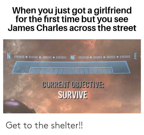 Time, Girlfriend, and Dank Memes: When you just got a girlfriend  for the first time but you see  James Charles across the street  じURREIT OBJEUTIYE:  SURVIVE Get to the shelter!!