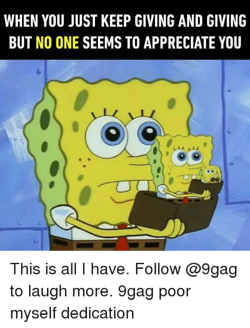 9gag, Memes, and Appreciate: WHEN YOU JUST KEEP GIVING AND GIVING  BUT NO ONE SEEMS TO APPRECIATE YOU This is all I have. Follow @9gag to laugh more. 9gag poor myself dedication