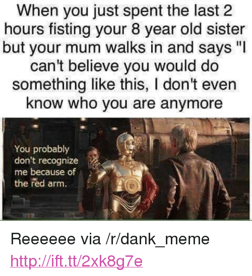 "Fisting: When you just spent the last 2  hours fisting your 8 year old sister  but your mum walks in and says ""l  can't believe you would do  something like this, I don't even  know who you are anymore  You probably  don't recognize  me because of  the red arm. <p>Reeeeee via /r/dank_meme <a href=""http://ift.tt/2xk8g7e"">http://ift.tt/2xk8g7e</a></p>"