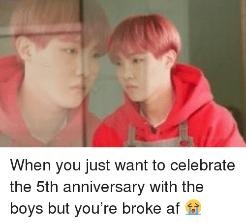 Broke AF: When you just want to celebrate the 5th anniversary with the boys but you're broke af 😭