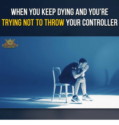 Throwes: WHEN YOU KEEP DYING AND YOU'RE  TRYING NOT TO THROW YOUR CONTROLLER  BGAIMING  AIX