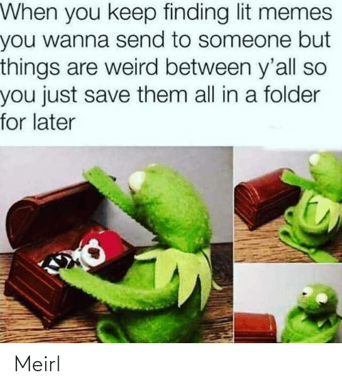 Between: When you keep finding lit memes  you wanna send to someone but  things are weird between y'all so  you just save them all in a folder  for later Meirl