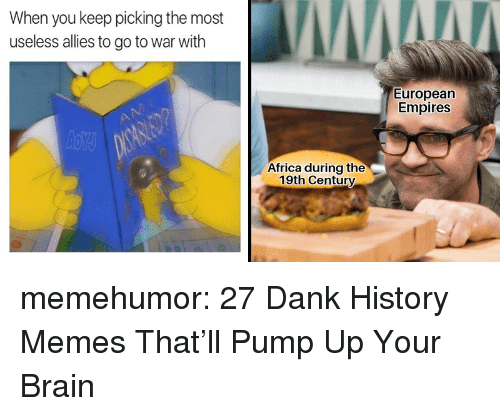 empires: When you keep picking the most  useless allies to go to war with  European  Empires  Africa during the  19th Century memehumor:  27 Dank History Memes That'll Pump Up Your Brain
