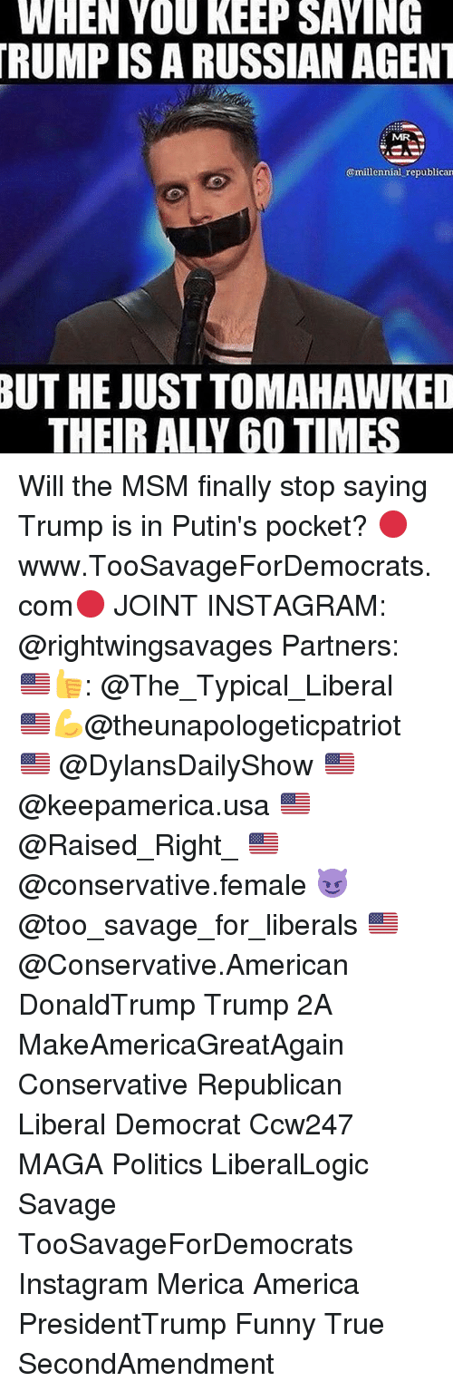 Tomahawked: WHEN YOU KEEP SAYING  TRUMPISARUSSIAN AGENT  @millennial republican  BUT HE JUST TOMAHAWKED Will the MSM finally stop saying Trump is in Putin's pocket? 🔴www.TooSavageForDemocrats.com🔴 JOINT INSTAGRAM: @rightwingsavages Partners: 🇺🇸👍: @The_Typical_Liberal 🇺🇸💪@theunapologeticpatriot 🇺🇸 @DylansDailyShow 🇺🇸 @keepamerica.usa 🇺🇸@Raised_Right_ 🇺🇸@conservative.female 😈 @too_savage_for_liberals 🇺🇸 @Conservative.American DonaldTrump Trump 2A MakeAmericaGreatAgain Conservative Republican Liberal Democrat Ccw247 MAGA Politics LiberalLogic Savage TooSavageForDemocrats Instagram Merica America PresidentTrump Funny True SecondAmendment