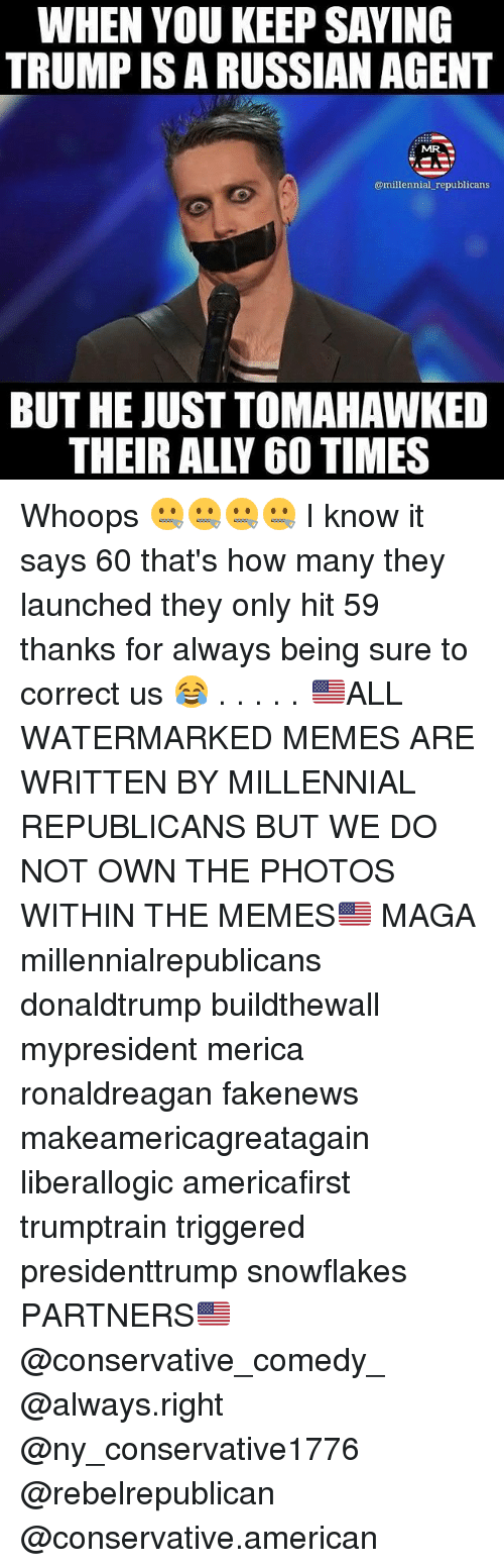 Tomahawked: WHEN YOU KEEP SAYING  TRUMPISARUSSIAN AGENT  MR  @millennial republicans  BUT HE JUST TOMAHAWKED Whoops 🤐🤐🤐🤐 I know it says 60 that's how many they launched they only hit 59 thanks for always being sure to correct us 😂 . . . . . 🇺🇸ALL WATERMARKED MEMES ARE WRITTEN BY MILLENNIAL REPUBLICANS BUT WE DO NOT OWN THE PHOTOS WITHIN THE MEMES🇺🇸 MAGA millennialrepublicans donaldtrump buildthewall mypresident merica ronaldreagan fakenews makeamericagreatagain liberallogic americafirst trumptrain triggered presidenttrump snowflakes PARTNERS🇺🇸 @conservative_comedy_ @always.right @ny_conservative1776 @rebelrepublican @conservative.american