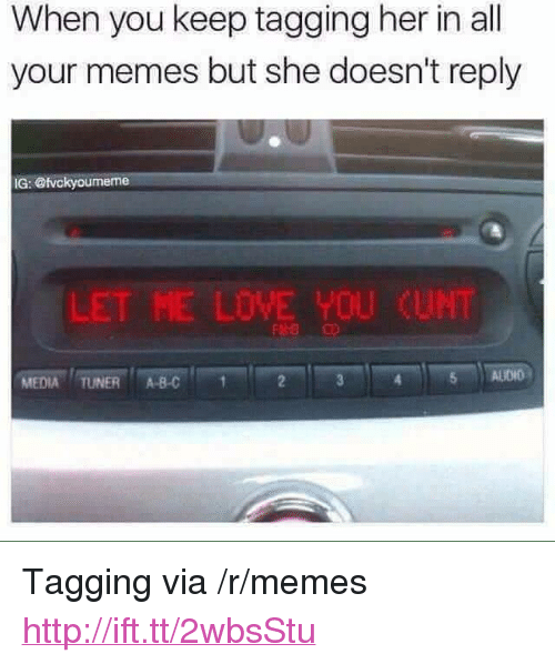 """Et Me: When you keep tagging her in al  your memes but she doesn't reply  IG: @tvckyoumeme  L  ET ME LOVE YOU  CUNT  MEDIA TUNER ABC  5 ALIDIO <p>Tagging via /r/memes <a href=""""http://ift.tt/2wbsStu"""">http://ift.tt/2wbsStu</a></p>"""