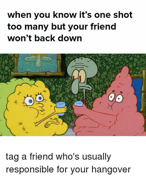 shotting: When you khow it's one shot  too many but your friend  won't back down tag a friend who's usually responsible for your hangover