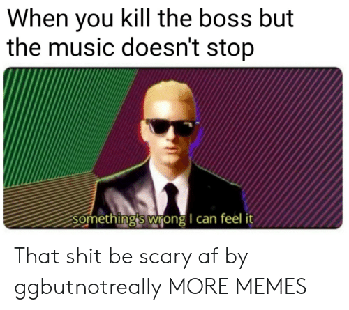 somethings wrong: When you kill the boss but  the music doesn't stop  Something's wrong I can feel it That shit be scary af by ggbutnotreally MORE MEMES