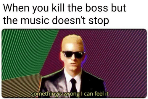 Music, Boss, and Can: When you kill the boss but  the music doesn't stop  Somethingis wrong I can feel it