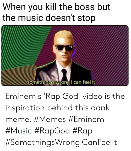 somethings wrong: When you kill the boss but  the music doesn't stop  Something's wrong I can feel Eminem's 'Rap God' video is the inspiration behind this dank meme. #Memes #Eminem #Music #RapGod #Rap #SomethingsWrongICanFeelIt