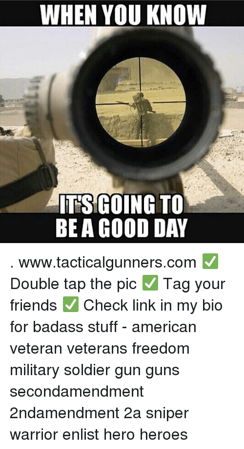 Friends, Guns, and Memes: WHEN YOU KNOW  IT'SIGOING TO  BE A GOOD DAY . www.tacticalgunners.com ✅ Double tap the pic ✅ Tag your friends ✅ Check link in my bio for badass stuff - american veteran veterans freedom military soldier gun guns secondamendment 2ndamendment 2a sniper warrior enlist hero heroes