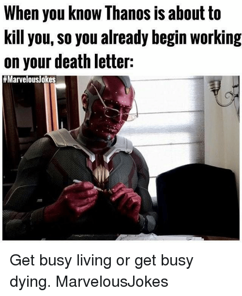 Memes, Death, and Living: When you know Thanos is about to  kill you, So you already begin working  on your death letter:  Get busy living or get busy dying. MarvelousJokes