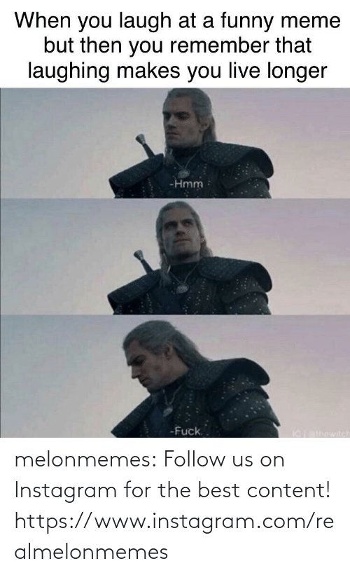 Content: When you laugh at a funny meme  but then you remember that  laughing makes you live longer  -Hmm  -Fuck.  I0athowitch melonmemes:  Follow us on Instagram for the best content! https://www.instagram.com/realmelonmemes